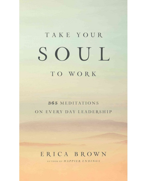 Take Your Soul to Work : 365 Meditations on Every Day Leadership (Hardcover) (Erica Brown) - image 1 of 1