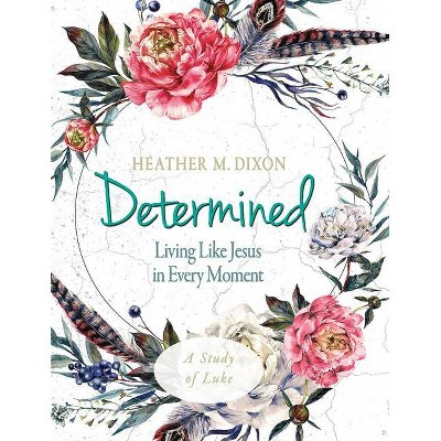 Determined - Women's Bible Study Participant Workbook - by  Heather M Dixon (Paperback)