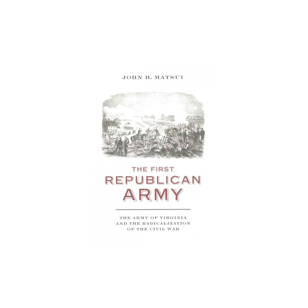 First Republican Army : The Army of Virginia and the Radicalization of the Civil War (Hardcover) (John