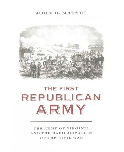 First Republican Army : The Army of Virginia and the Radicalization of the Civil War (Hardcover) (John - image 1 of 1