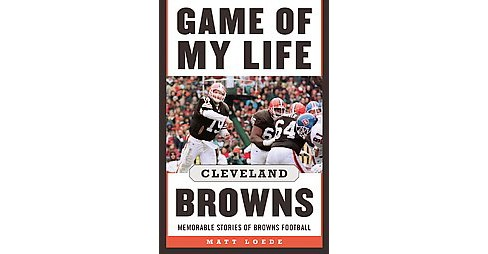 Game of My Life Cleveland Browns : Memorable Stories of Browns Football (Hardcover) (Matt Loede) - image 1 of 1