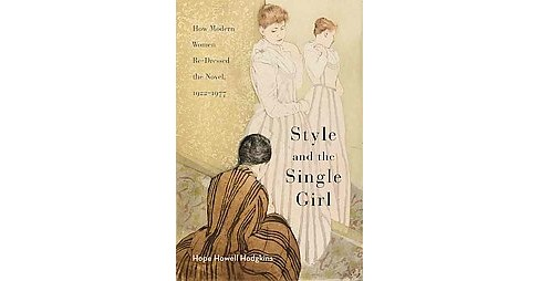 Style and the Single Girl : How Modern Women Re-Dressed the Novel, 1922-1977 (Hardcover) (Hope Howell - image 1 of 1