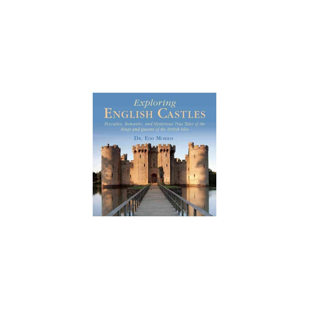 Exploring English Castles : Evocative, Romantic, and Mysterious True Tales of the Kings and Queens of