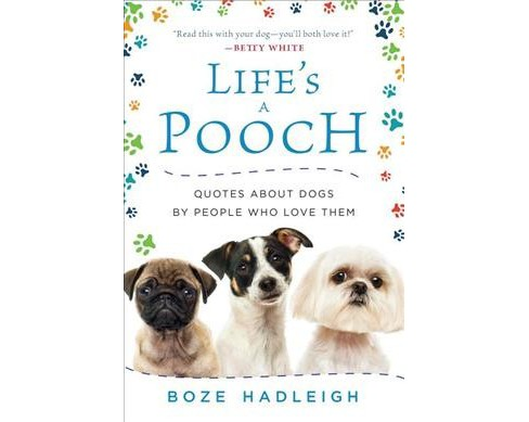 Life's a Pooch : Quotes About Dogs by People Who Love Them (Hardcover) (Boze Hadleigh) - image 1 of 1