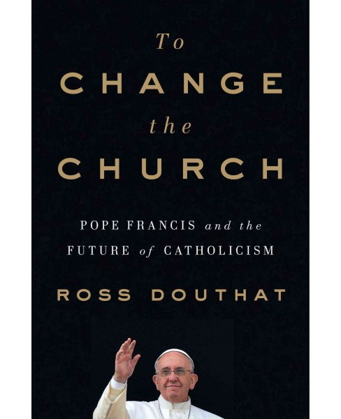 To Change the Church : Pope Francis and the Future of Catholicism -  by Ross Douthat (Hardcover) - image 1 of 1