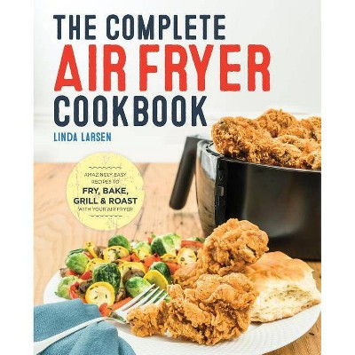Complete Air Fryer Cookbook : Amazingly Easy Recipes to Fry, Bake, Grill, and Roast with Your Air Fryer (Paperback)
