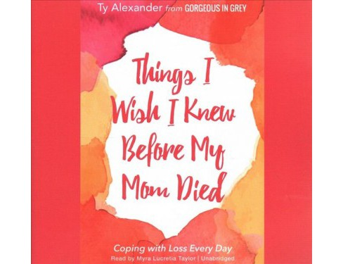 Things I Wish I Knew Before My Mom Died : Coping With Loss Every Day - Unabridged by Ty Alexander - image 1 of 1
