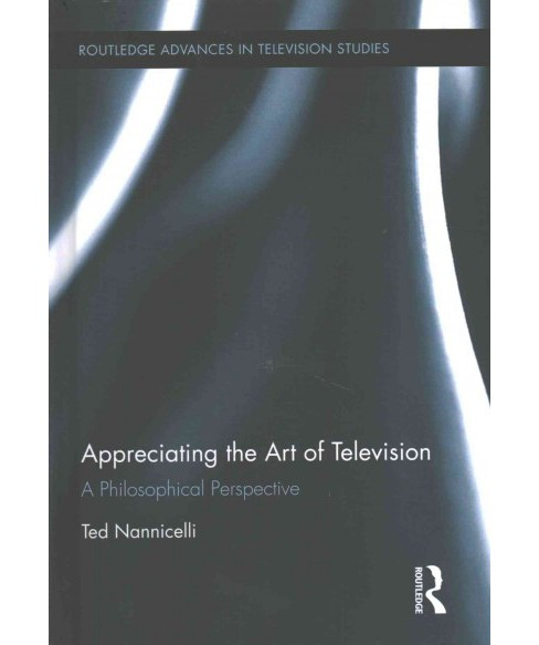 Appreciating the Art of Television : A Philosophical Perspective (Hardcover) (Ted Nannicelli) - image 1 of 1