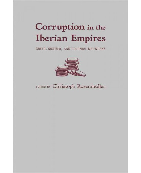 Corruption in the Iberian Empires : Greed, Custom, and Colonial Networks (Hardcover) - image 1 of 1