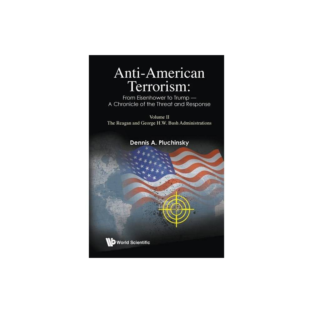 Anti American Terrorism From Eisenhower To Trump A Chronicle Of The Threat And Response Volume Ii The Reagan And George H W Bush