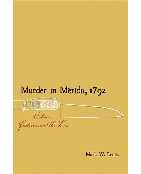 Murder in Mérida 1792 : Violence, Factions, and the Law -  by Mark W. Lentz (Paperback) - image 1 of 1