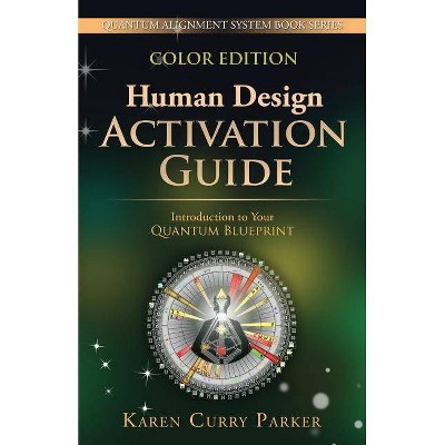Human Design Activation Guide - (Quantum Alignment System) by  Karen Curry Parker (Paperback)