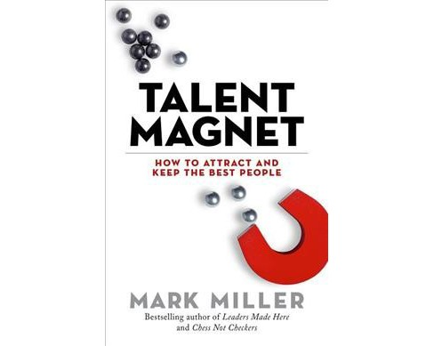 Talent Magnet : How to Attract and Keep the Best People -  by Mark Miller (Hardcover) - image 1 of 1