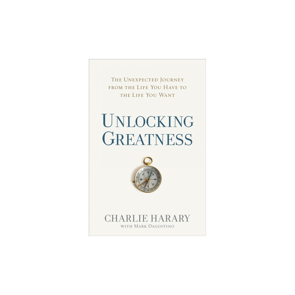 Unlocking Greatness : The Unexpected Journey from the Life You Have to the Life You Want - (Hardcover)