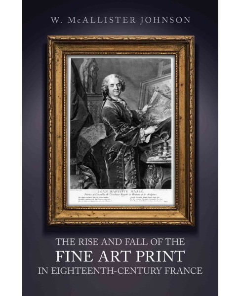 Rise and Fall of the Fine Art Print in Eighteenth-Century France (Hardcover) (W. McAllister Johnson) - image 1 of 1