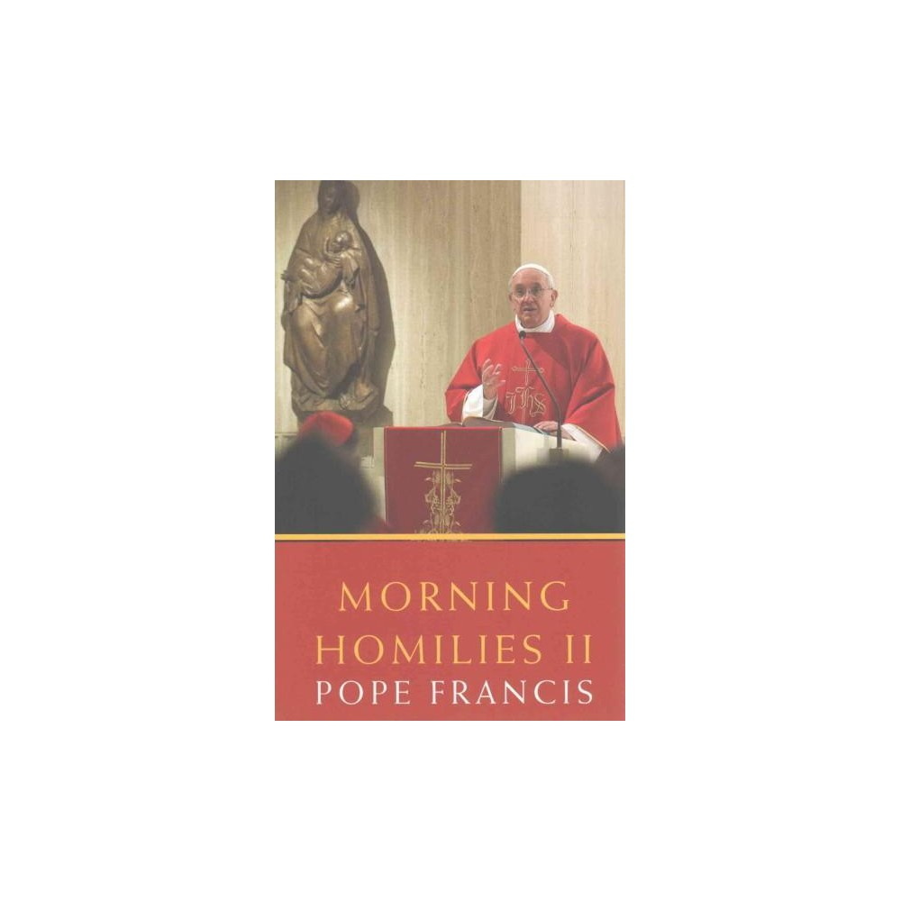 Morning Homilies II : In the Chapel of St. Martha's Guest House September 2, 2013-january 31, 2014