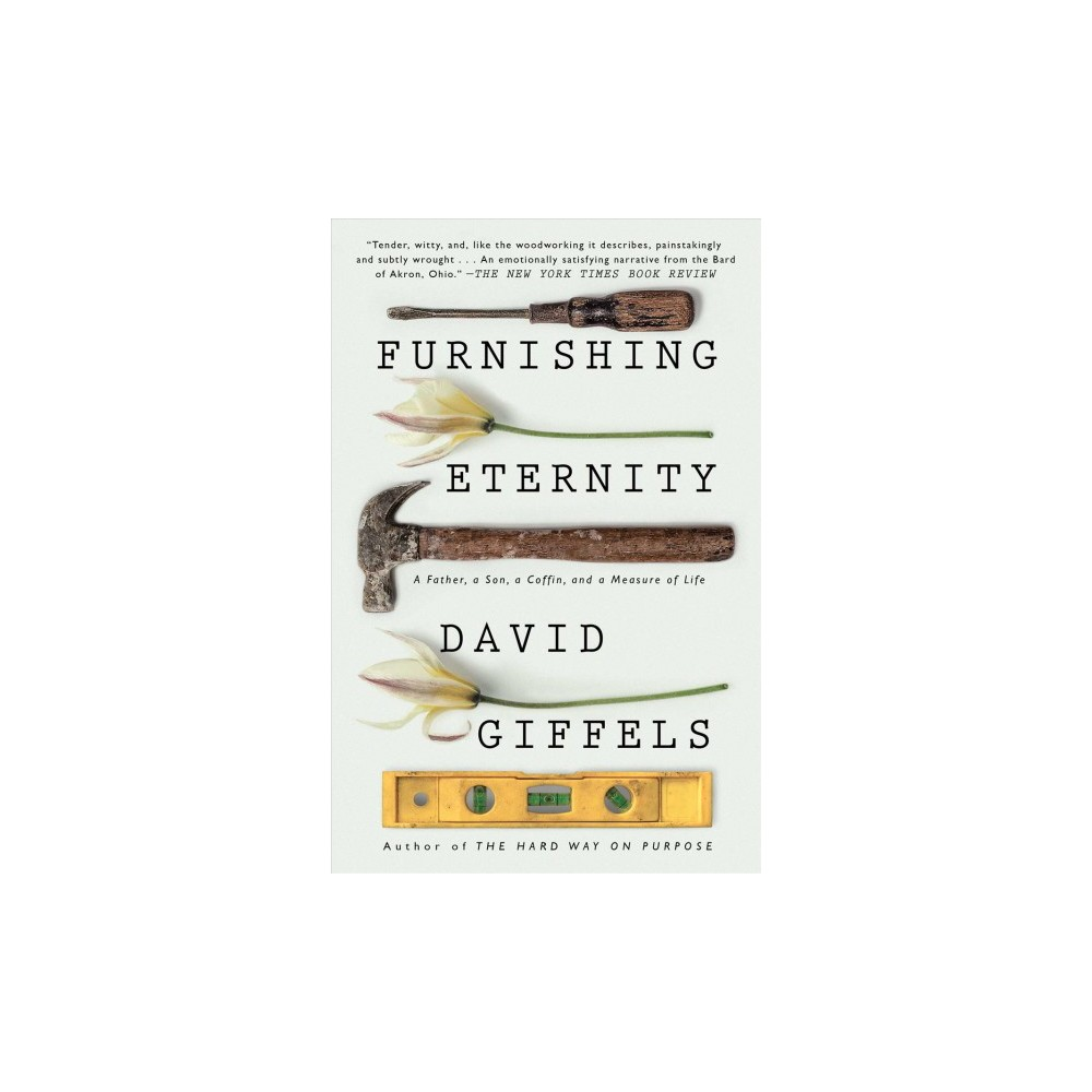 Furnishing Eternity : A Father, a Son, a Coffin, and a Measure of Life - by David Giffels (Paperback)