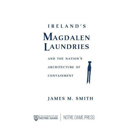 Ireland's Magdalen Laundries and the Nation's Architecture of Containment - by  James M Smith - image 1 of 1