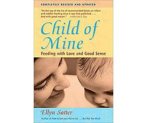 Child of Mine : Feeding With Love and Good Sense (Subsequent) (Paperback) (Ellyn Satter) - image 1 of 1