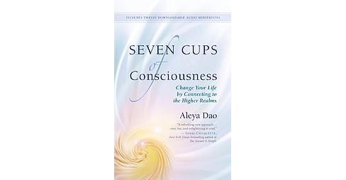 Seven Cups of Consciousness : Change Your Life by Connecting to the Higher Realms (Paperback) (Aleya - image 1 of 1