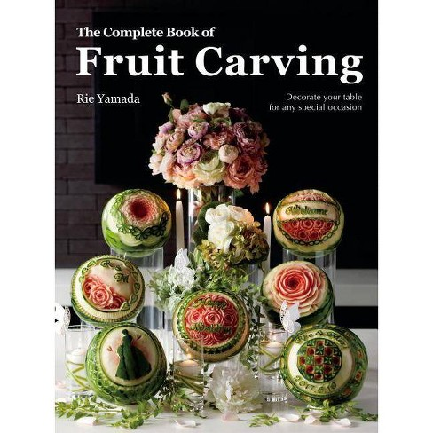 The Complete Book of Fruit Carving: Decorate Your Table for Any Special Occasion - by  Rie Yamada - image 1 of 1