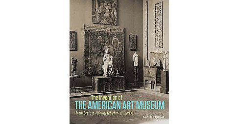 Invention of the American Art Museum : From Craft to Kulturgeschichte, 1870-1930 (Hardcover) (Kathleen - image 1 of 1