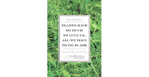 Plants Have So Much to Give Us, All We Have to Do Is Ask : Anishinaabe Botanical Teachings (Paperback) - image 1 of 1