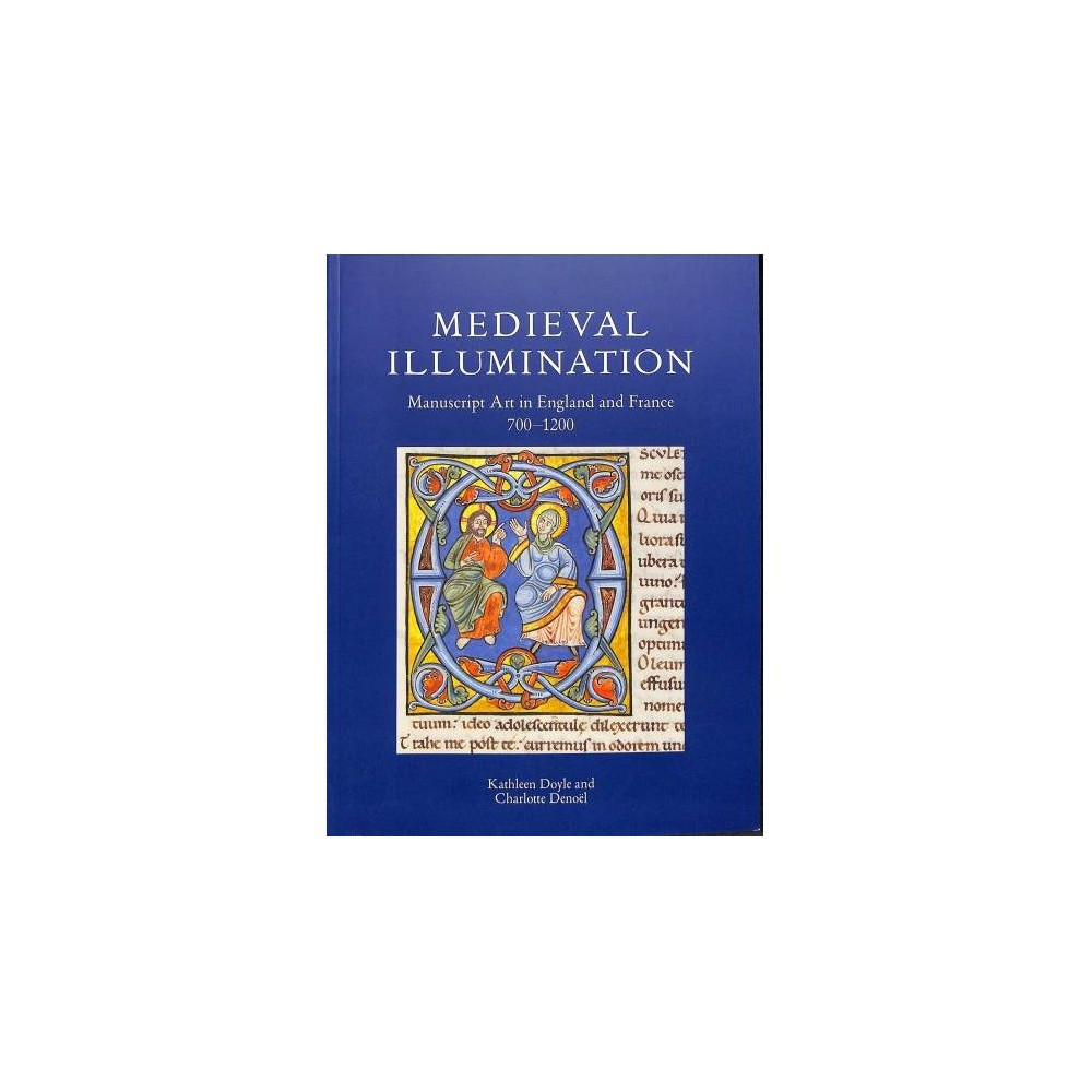 Medieval Illumination : Manuscript Art in England and France, 700-1200 - (Paperback)