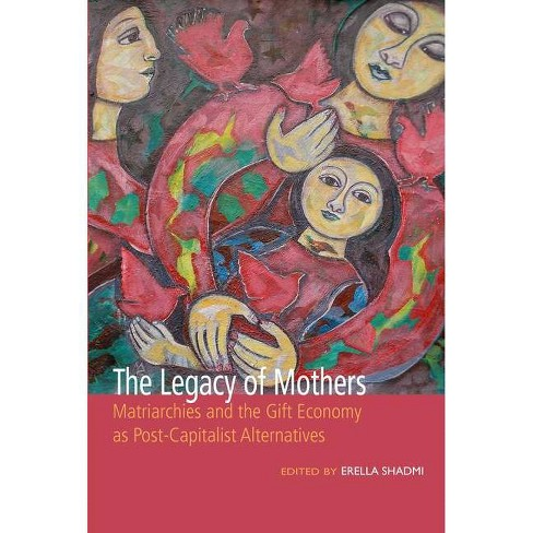 The Legacy of Mothers: Matriarchies and the Gift Economy as Post Capitalist Alternatives - (Paperback) - image 1 of 1