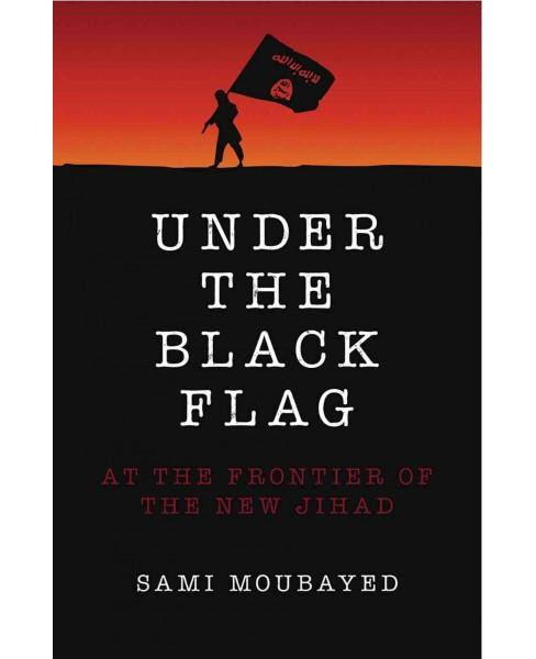 Under the Black Flag : At the Frontier of the New Jihad (Paperback) (Sami Moubayed) - image 1 of 1