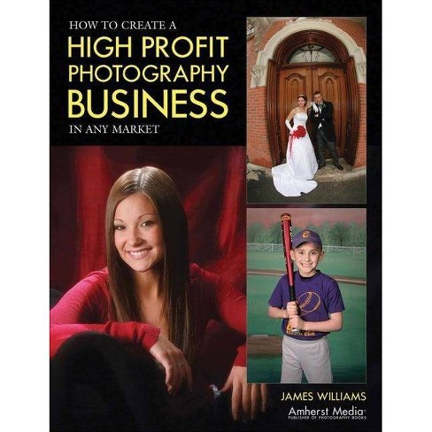 How to Create a High Profit Photography Business in Any Market - by  James Williams (Paperback) - image 1 of 1