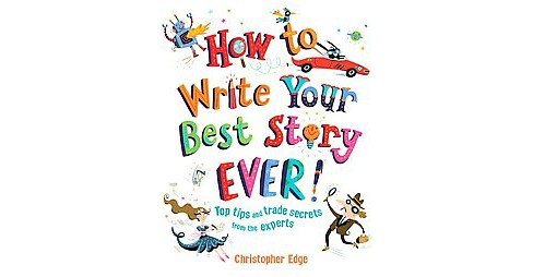 How to Write Your Best Story Ever! : Top Tips and Trade Secrets from the Experts (Paperback) - image 1 of 1