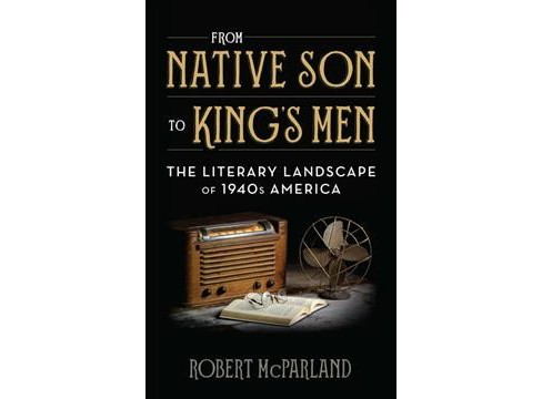 From Native Son to King's Men : The Literary Landscape of 1940s America (Hardcover) (Robert McParland) - image 1 of 1
