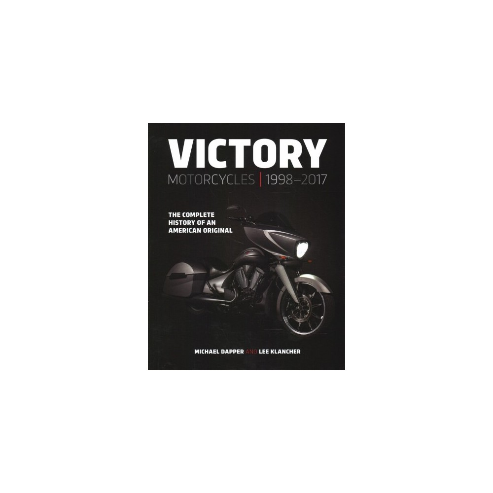 Victory Motorcycles 1998–2017 : The Complete History of an American Original - (Hardcover)