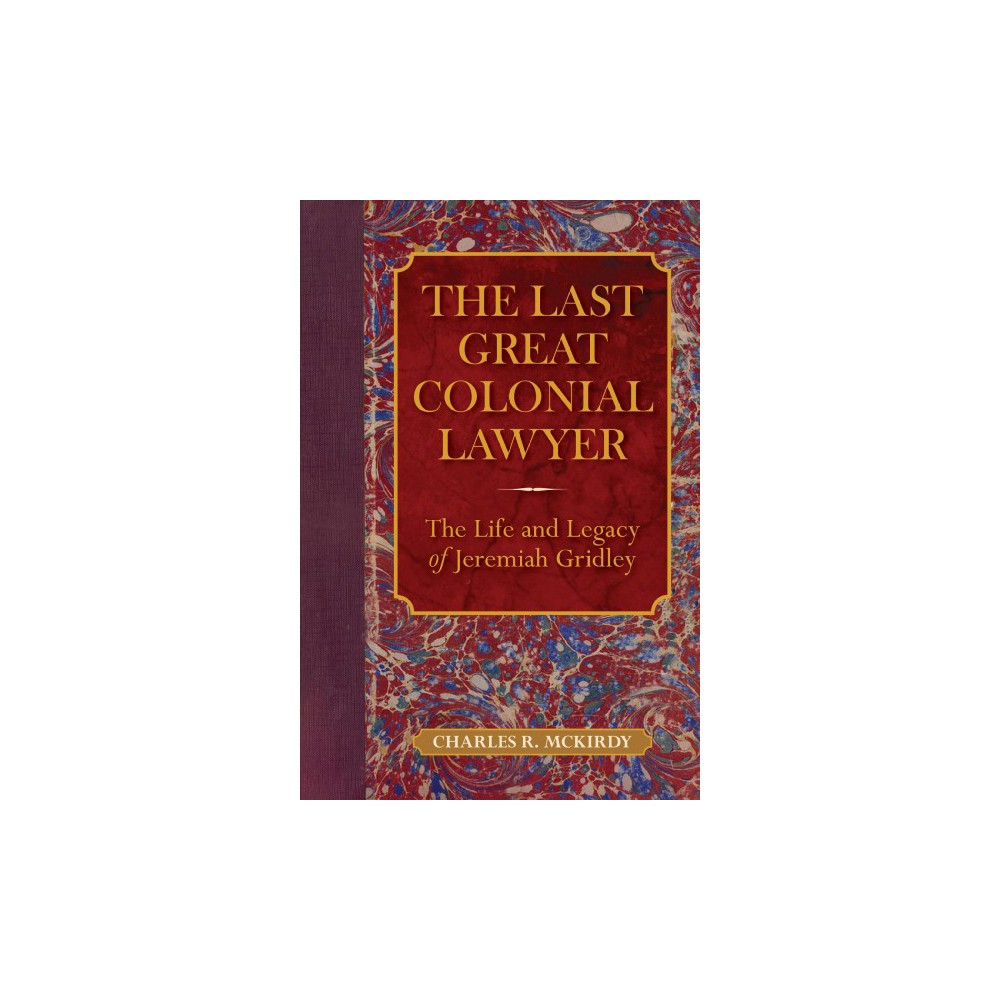 Last Great Colonial Lawyer : The Life and Legacy of Jeremiah Gridley - by Charles R. Mckirdy (Hardcover)