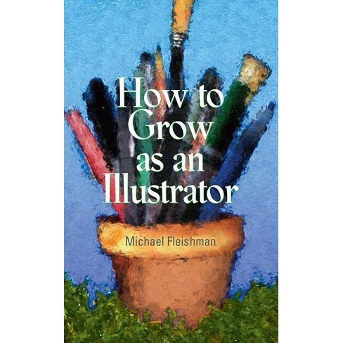 How to Grow as an Illustrator - by  Michael Fleishman (Paperback) - image 1 of 1