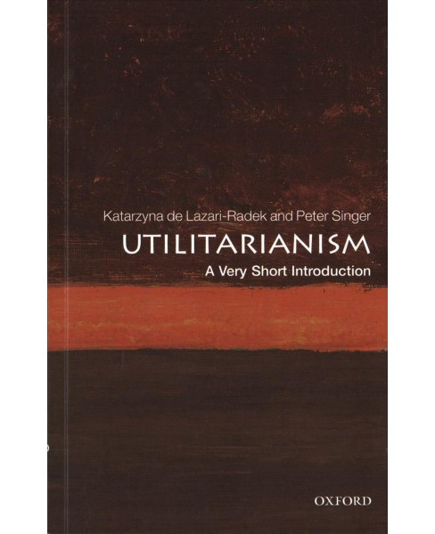 Utilitarianism : A Very Short Introduction (Paperback) (Katarzyna de Lazari-Radek & Peter Singer) - image 1 of 1