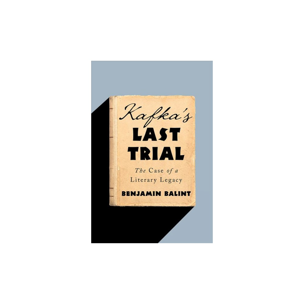 Kafka's Last Trial : The Case of a Literary Legacy - by Benjamin Balint (Hardcover)
