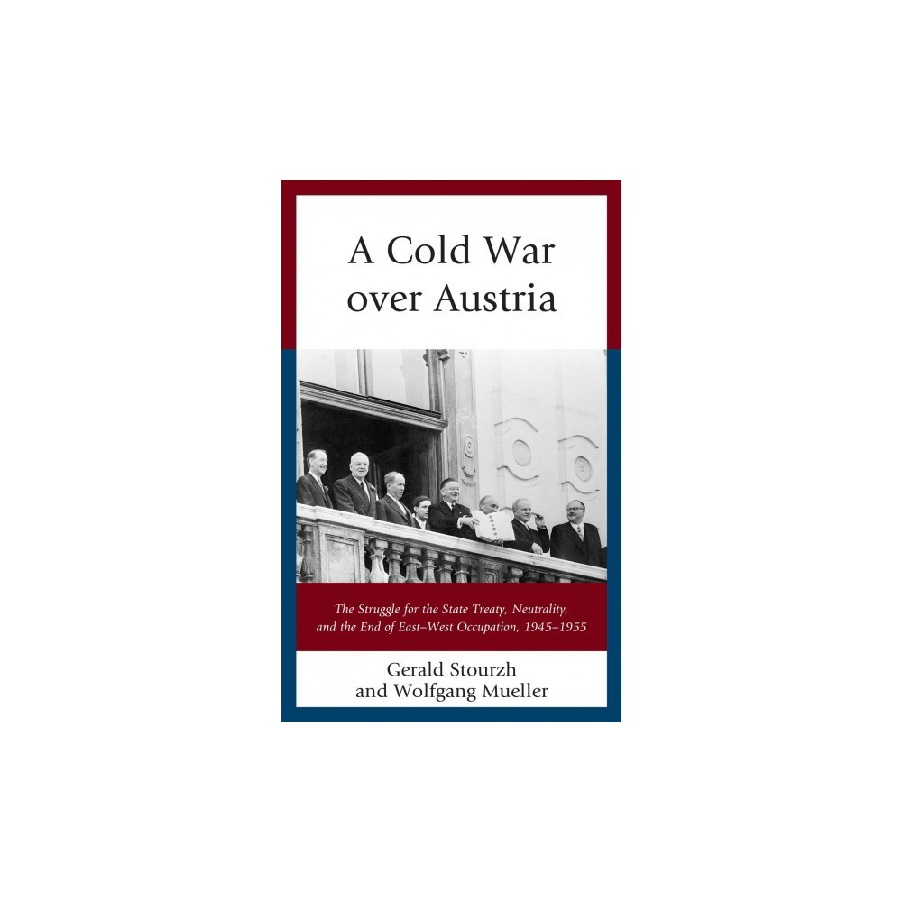 Cold War over Austria : The Struggle for the State Treaty, Neutrality, and the End of East–West