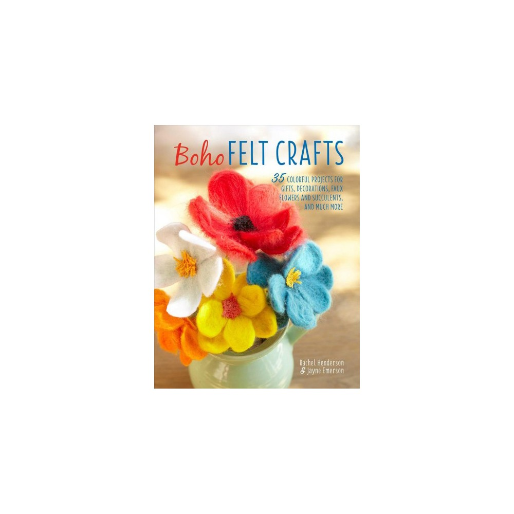 Boho Felt Crafts : 35 Colorful Projects for Gifts, Decorations, Faux Flowers and Succulents, and Much