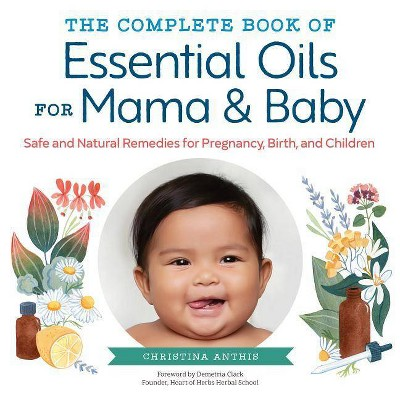 The Complete Book of Essential Oils for Mama and Baby - by Christina Anthis (Paperback)