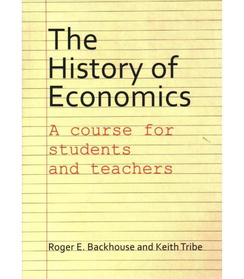 History of Economics : A Course for Students and Teachers (Paperback) (Roger E. Backhouse & Keith Tribe) - image 1 of 1