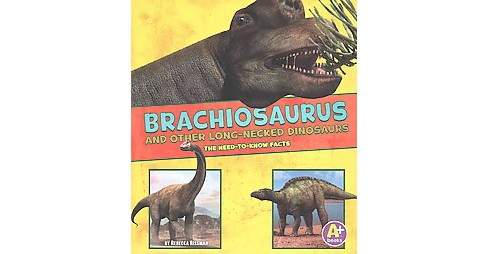 Brachiosaurus and Other Big Long-Necked Dinosaurs : The Need-to-Now Facts (Paperback) (Rebecca Rissman) - image 1 of 1