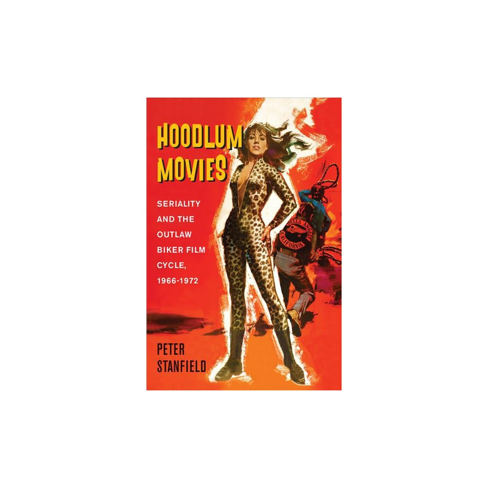 Hoodlum Movies : Seriality and the Outlaw Biker Film Cycle, 1966-1972 - by Peter Stanfield (Hardcover)