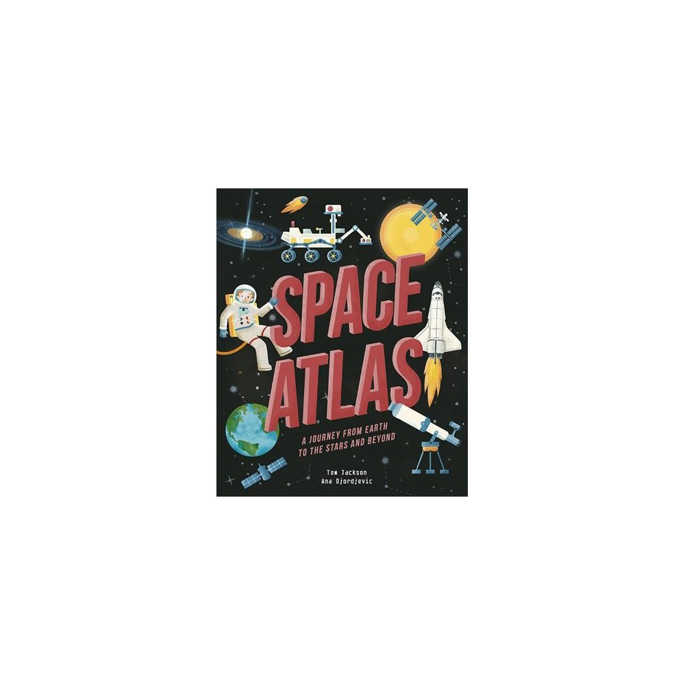 Space Atlas : A Journey from Earth to the Stars, and Beyond - by Tom Jackson (Hardcover)