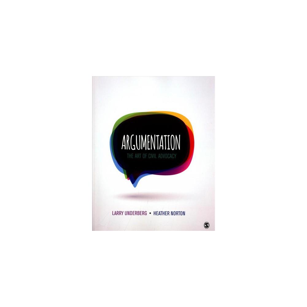 Argumentation : The Art of Civil Advocacy - by Larry Underberg & Heather Norton (Paperback)