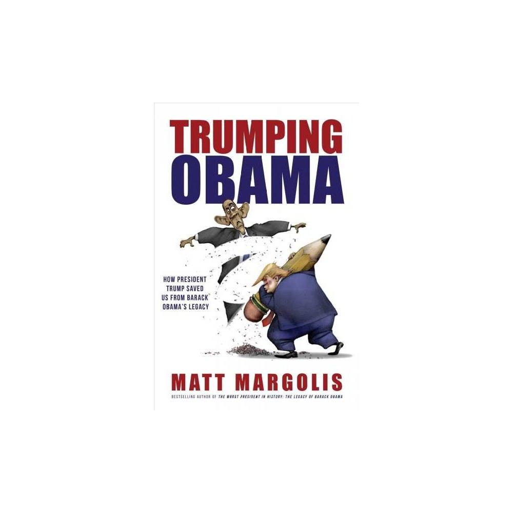 Trumping Obama : How President Trump Saved Us from Barack Obama's Legacy - by Matt Margolis (Paperback)