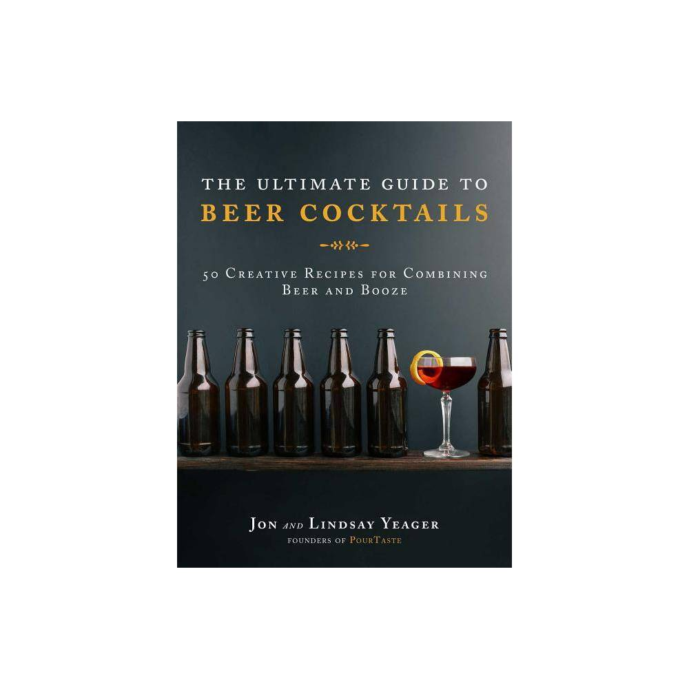 The Ultimate Guide to Beer Cocktails - by Yeager (Hardcover)  These two are a fierce, combined font of cocktail knowledge.  --The Skillery Learn how to tastefully mix liquor into your beer--or beer into your liquor! Written by Jon and Lindsay Yeager, the renowned husband-and-wife mixologist duo of the Tennessee cocktail creative PourTaste, this book provides a variety of innovative and experimental recipes for mixing beers and spirits together (yes, you read that right) so you can join in on the imaginative new trend of  beertails.  The experts at PourTaste, with their years of training and dedication to the art of mixology, teach readers how to combine the beauty (and bubbles) of beer and the spirit of spirits to create refreshing new additions to any bartender's repertoire. Included through this book are lush full-color photographs and step-by-step recipes to help educate readers on how to sling these delicious (and welcome) new members of the mixology scene. Beertails are easy to make, they taste great, and they accommodate any type of drinker--whether the preference is beer or liquor. Perfect for any type of celebration! Let your guests experience these exciting new tastes and flavors with the recipes provided in The Ultimate Guide to Beer Cocktails. Just be sure to save yourself a sip or two!