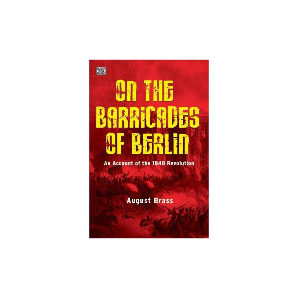 On the Barricades of Berlin : An Account of the 1848 Revolution - by August Brass (Hardcover)