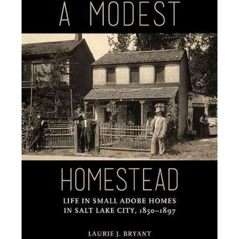 Modest Homestead : Life in Small Adobe Homes in Salt Lake City, 1850-1897 (Paperback) (Laurie J Bryant) - image 1 of 1